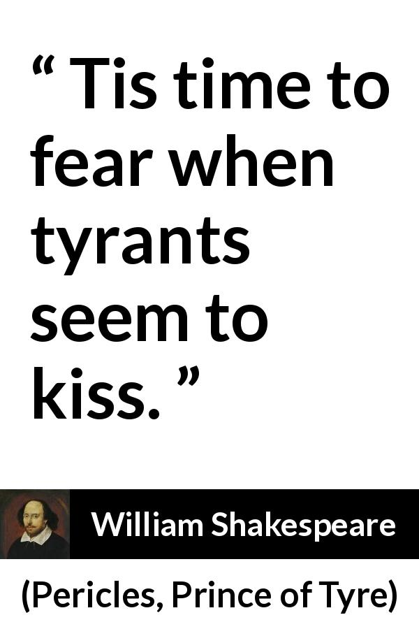 William Shakespeare quote about fear from Pericles, Prince of Tyre (1609) - Tis time to fear when tyrants seem to kiss.