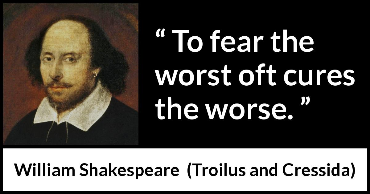 "William Shakespeare about fear (""Troilus and Cressida"", 1609) - To fear the worst oft cures the worse."