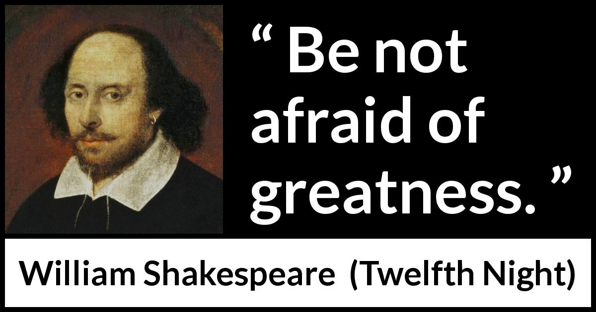 William Shakespeare quote about fear from Twelfth Night (1623) - Be not afraid of greatness.