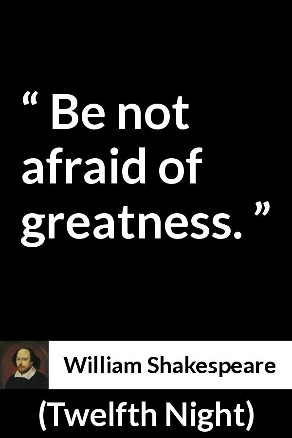 William Shakespeare - Twelfth Night - Be not afraid of greatness.