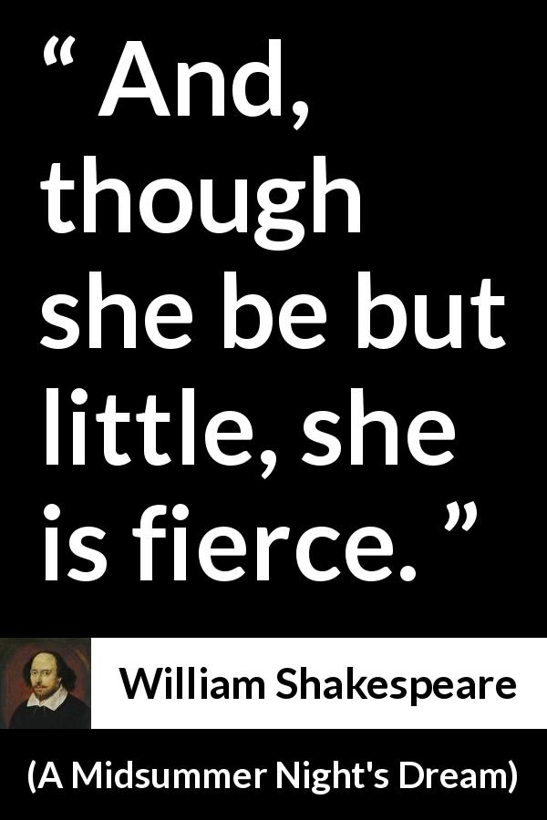 "William Shakespeare about ferocity (""A Midsummer Night's Dream"", 1601) - And, though she be but little, she is fierce."