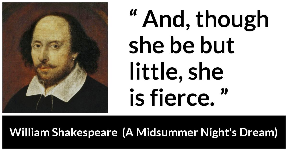 William Shakespeare quote about ferocity from A Midsummer Night's Dream (1601) - And, though she be but little, she is fierce.