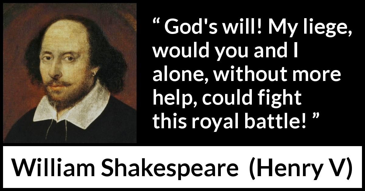 William Shakespeare - Henry V - God's will! My liege, would you and I alone, without more help, could fight this royal battle!