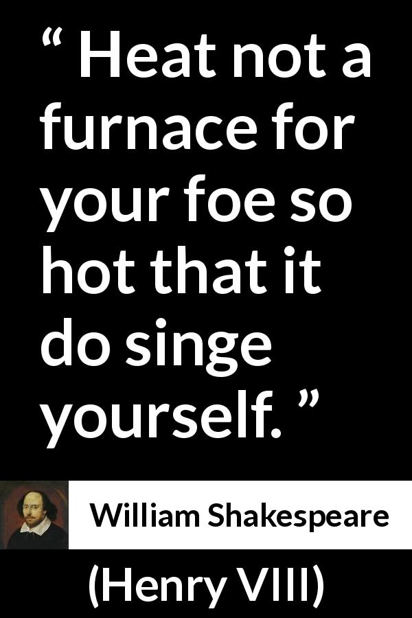 William Shakespeare - Henry VIII - Heat not a furnace for your foe so hot that it do singe yourself.