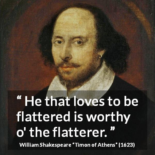 "William Shakespeare about flattery (""Timon of Athens"", 1623) - He that loves to be flattered is worthy o' the flatterer."