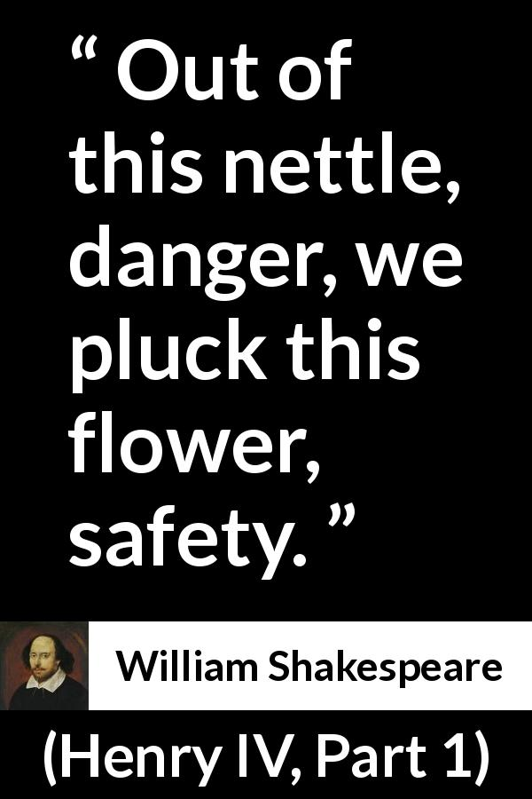 William Shakespeare quote about flower from Henry IV, Part 1 (1597) - Out of this nettle, danger, we pluck this flower, safety.
