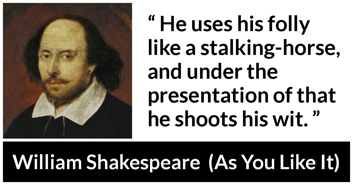 "William Shakespeare about foolishness (""As You Like It"", 1623) - He uses his folly like a stalking-horse, and under the presentation of that he shoots his wit."