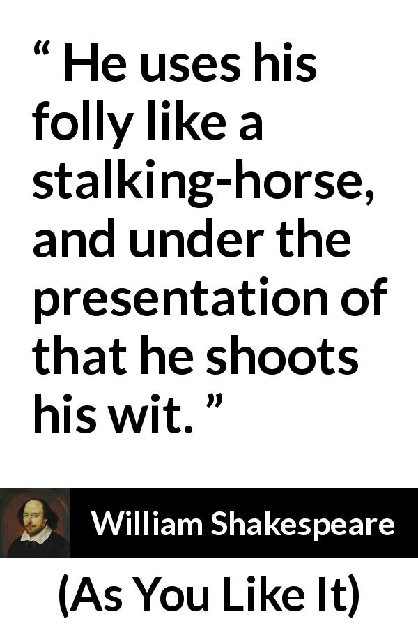 William Shakespeare - As You Like It - He uses his folly like a stalking-horse, and under the presentation of that he shoots his wit.