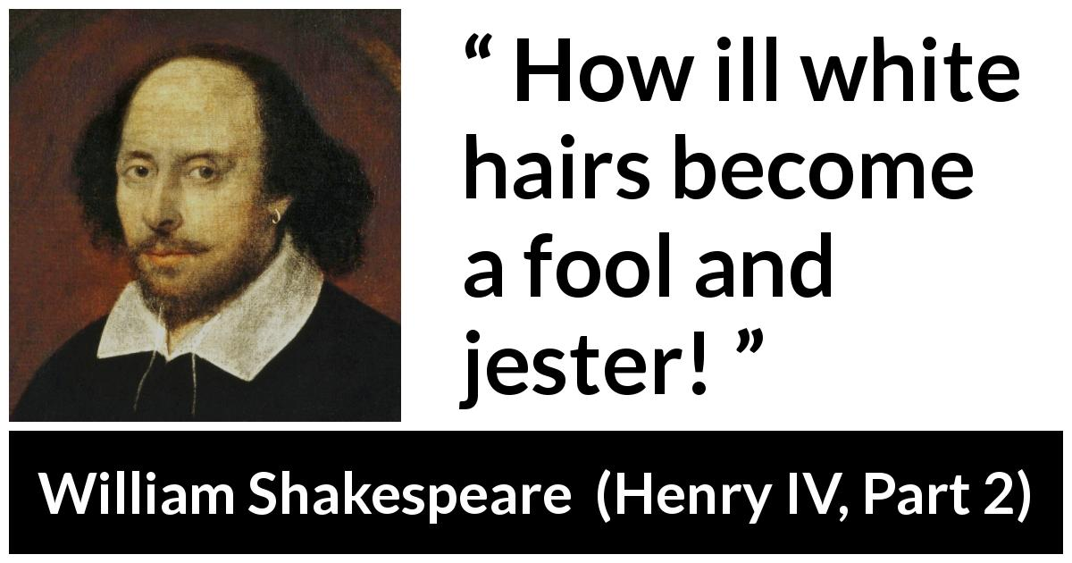 William Shakespeare - Henry IV, Part 2 - How ill white hairs become a fool and jester!