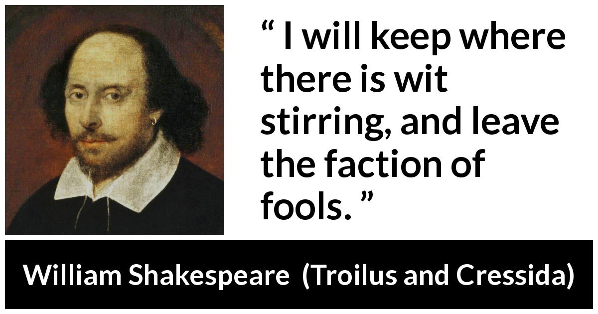 "William Shakespeare about fools (""Troilus and Cressida"", 1609) - I will keep where there is wit stirring, and leave the faction of fools."