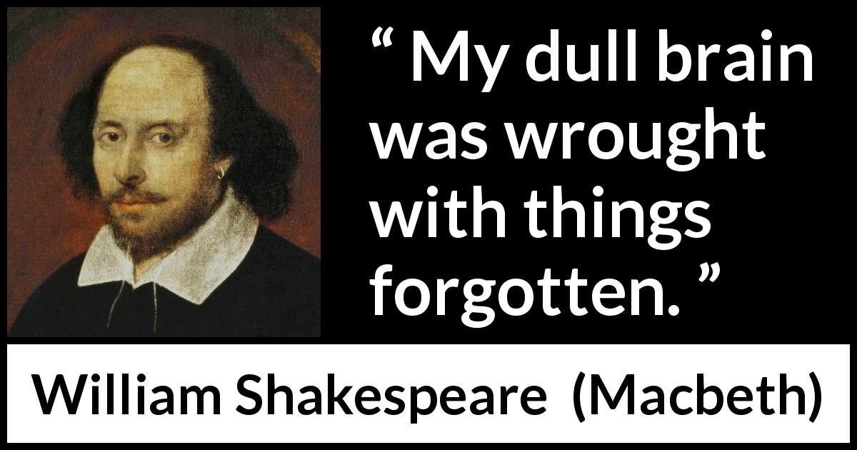 William Shakespeare - Macbeth - My dull brain was wrought with things forgotten.