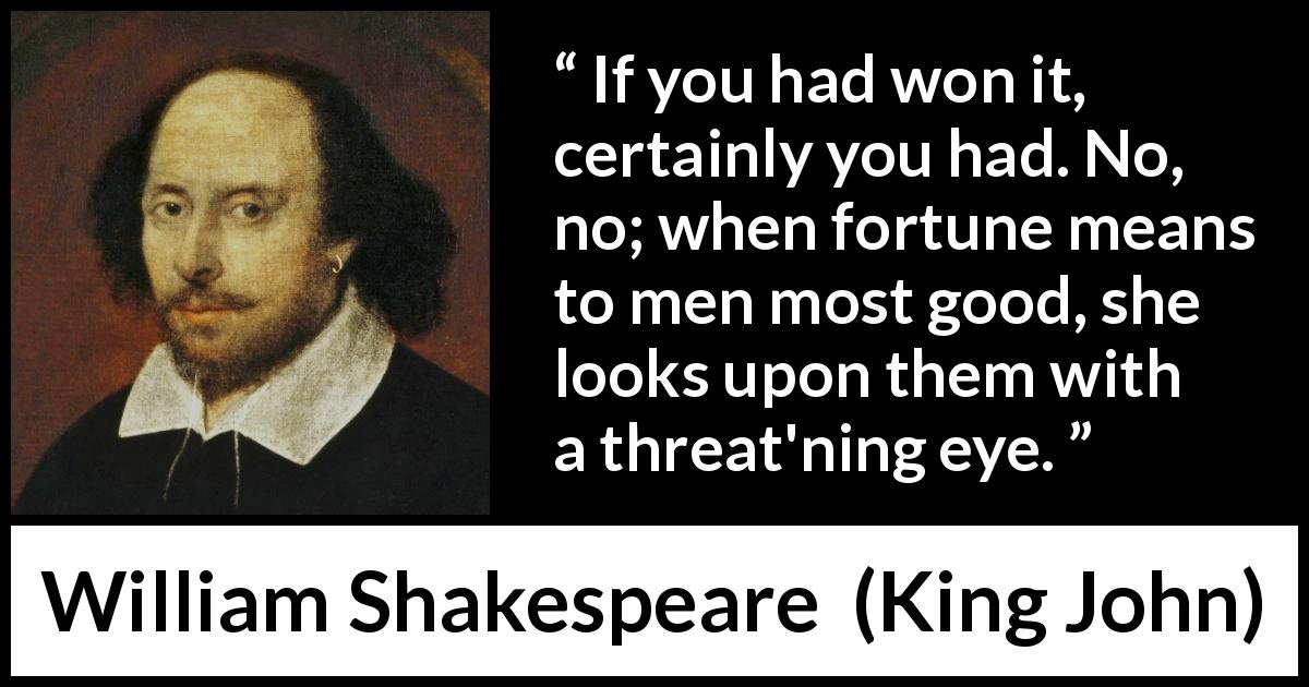 William Shakespeare - King John - If you had won it, certainly you had. No, no; when fortune means to men most good, she looks upon them with a threat'ning eye.