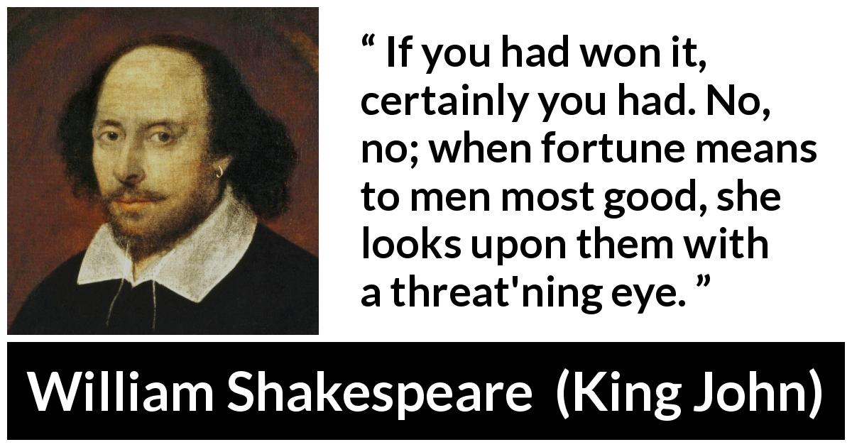 "William Shakespeare about fortune (""King John"", 1623) - If you had won it, certainly you had. No, no; when fortune means to men most good, she looks upon them with a threat'ning eye."