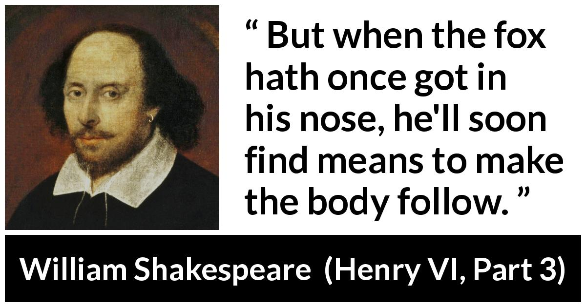 "William Shakespeare about fox (""Henry VI, Part 3"", 1595) - But when the fox hath once got in his nose, he'll soon find means to make the body follow."