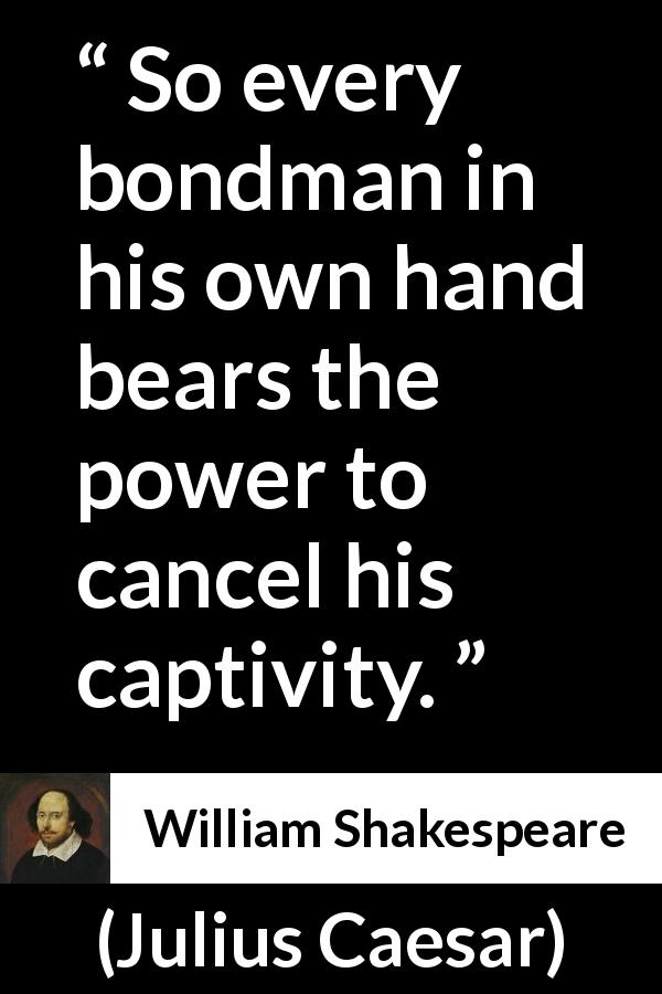 William Shakespeare quote about freedom from Julius Caesar (1623) - So every bondman in his own hand bears the power to cancel his captivity.