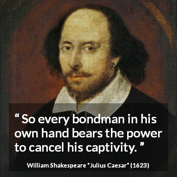 "William Shakespeare about freedom (""Julius Caesar"", 1623) - So every bondman in his own hand bears the power to cancel his captivity."