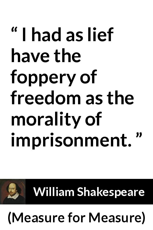 "William Shakespeare about freedom (""Measure for Measure"", 1623) - I had as lief have the foppery of freedom as the morality of imprisonment."