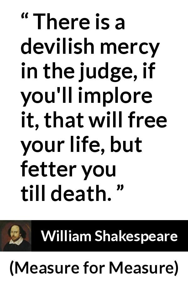 "William Shakespeare about freedom (""Measure for Measure"", 1623) - There is a devilish mercy in the judge, if you'll implore it, that will free your life, but fetter you till death."