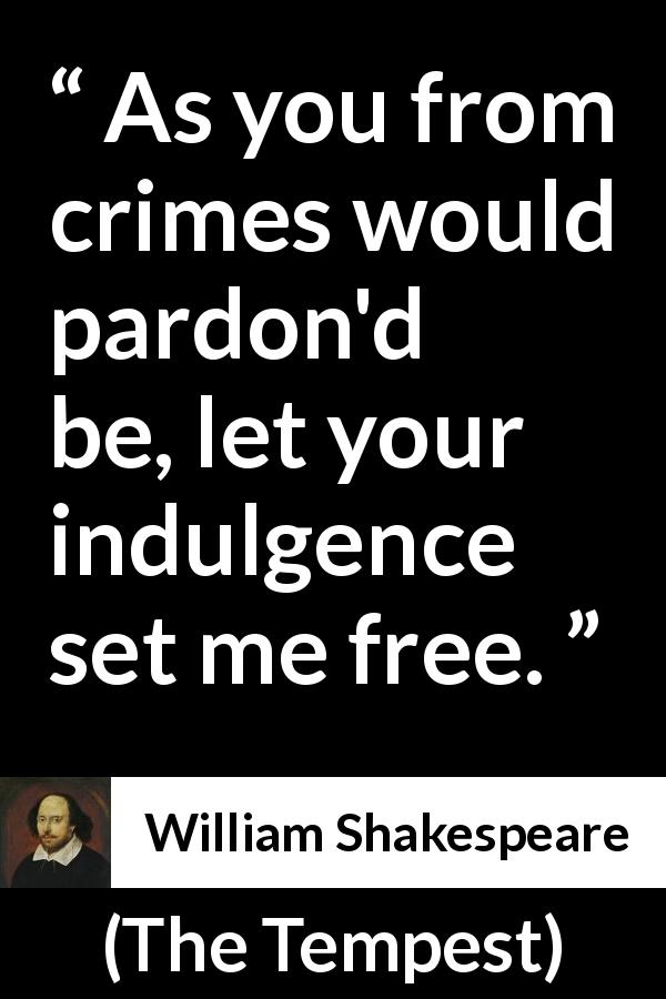 "William Shakespeare about freedom (""The Tempest"", 1623) - As you from crimes would pardon'd be, let your indulgence set me free."