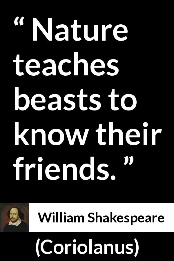 William Shakespeare quote about friendship from Coriolanus (1623) - Nature teaches beasts to know their friends.