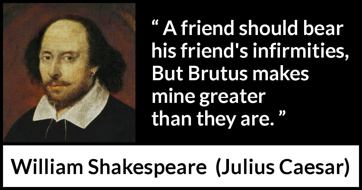 William Shakespeare - Julius Caesar - A friend should bear his friend's infirmities, But Brutus makes mine greater than they are.