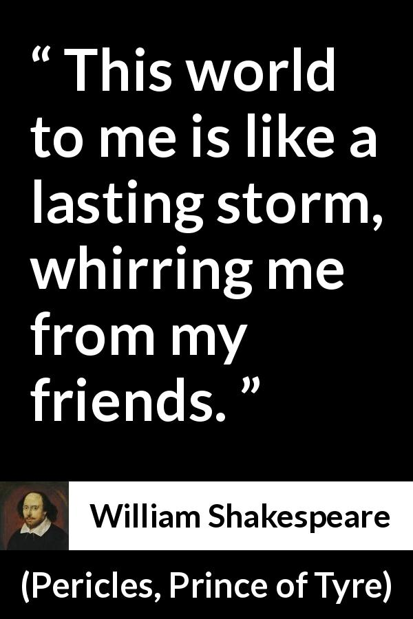 "William Shakespeare about friendship (""Pericles, Prince of Tyre"", 1609) - This world to me is like a lasting storm, whirring me from my friends."