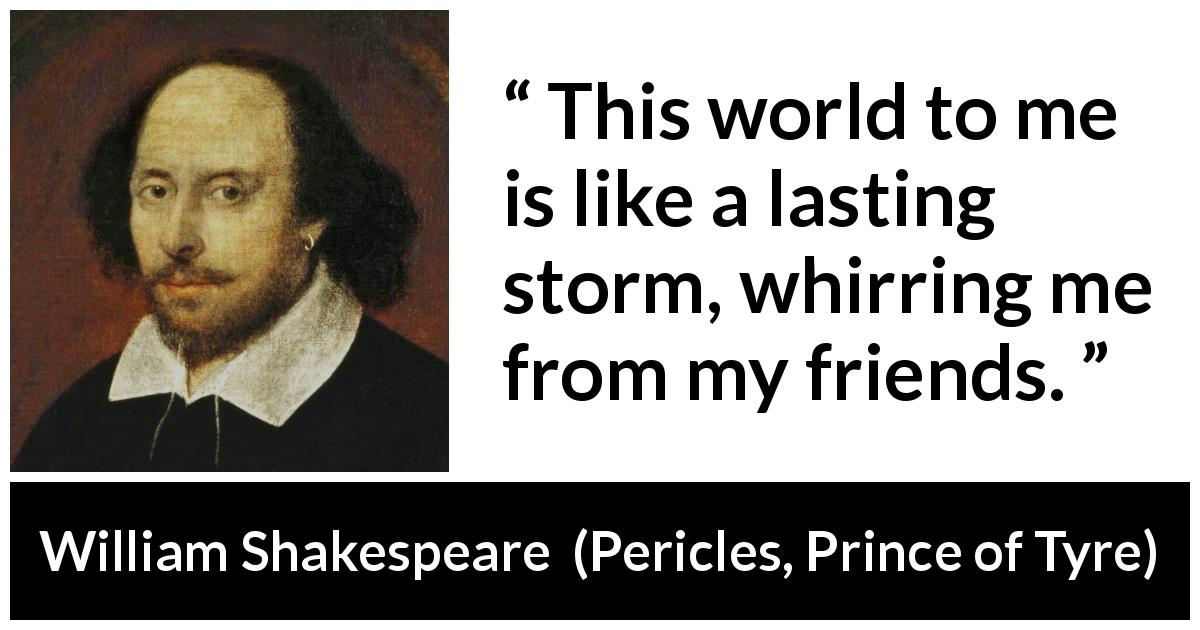 William Shakespeare - Pericles, Prince of Tyre - This world to me is like a lasting storm, whirring me from my friends.