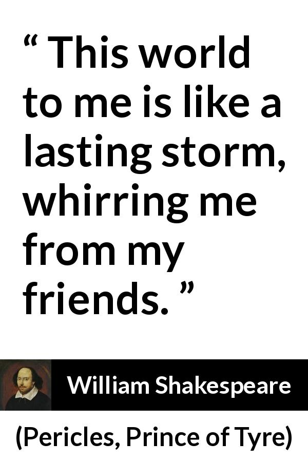William Shakespeare quote about friendship from Pericles, Prince of Tyre (1609) - This world to me is like a lasting storm, whirring me from my friends.