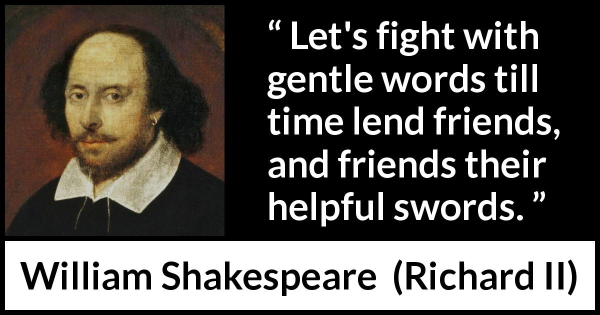 William Shakespeare - Richard II - Let's fight with gentle words till time lend friends, and friends their helpful swords.