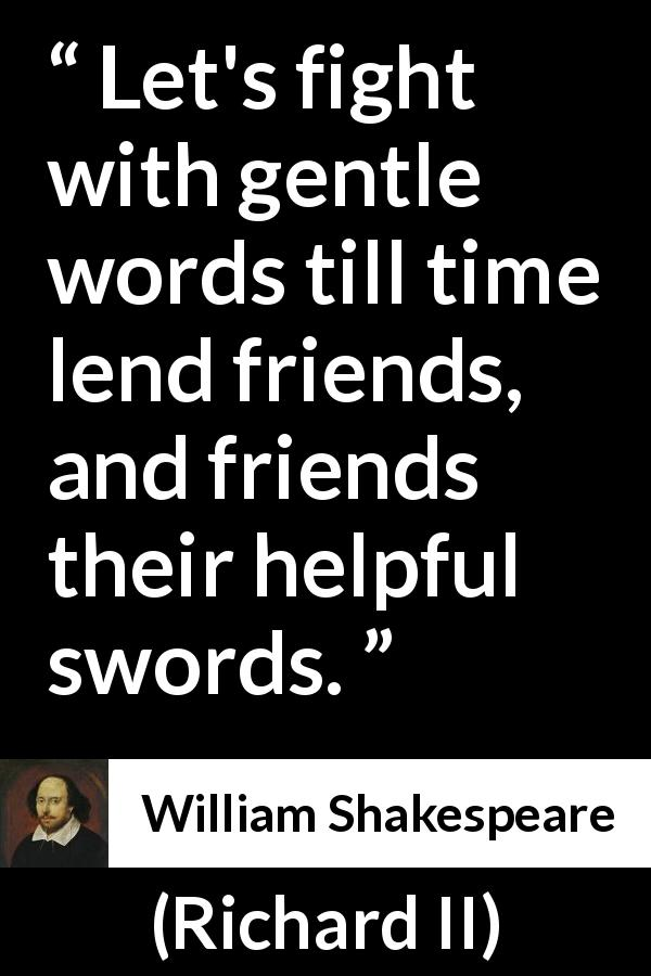 William Shakespeare quote about friendship from Richard II (1595) - Let's fight with gentle words till time lend friends, and friends their helpful swords.