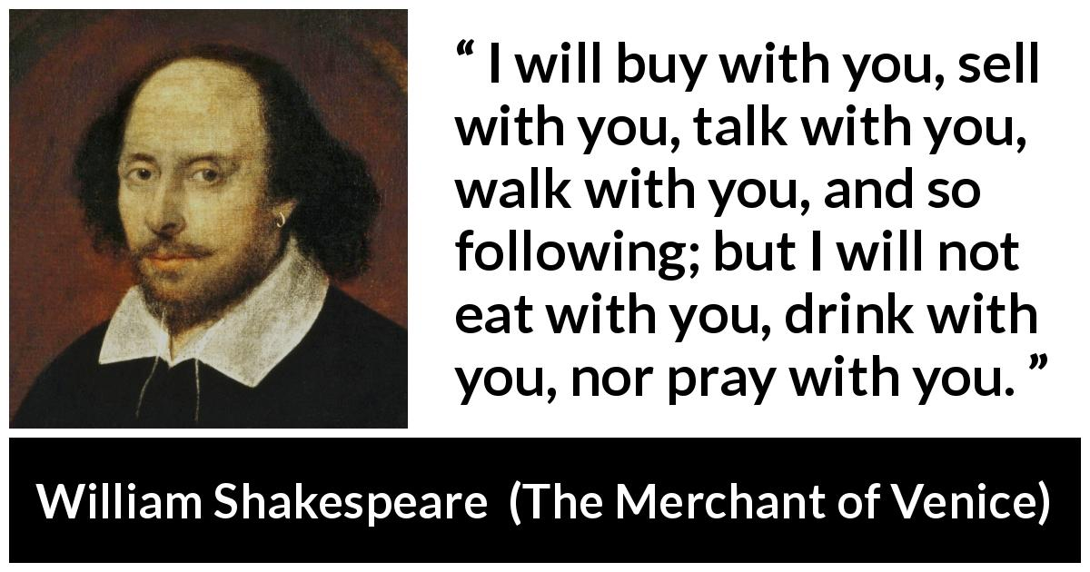 "William Shakespeare about friendship (""The Merchant of Venice"", 1600) - I will buy with you, sell with you, talk with you, walk with you, and so following; but I will not eat with you, drink with you, nor pray with you."