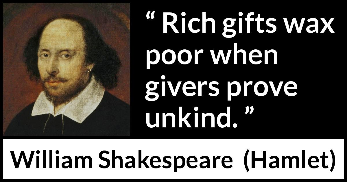 William Shakespeare - Hamlet - Rich gifts wax poor when givers prove unkind.