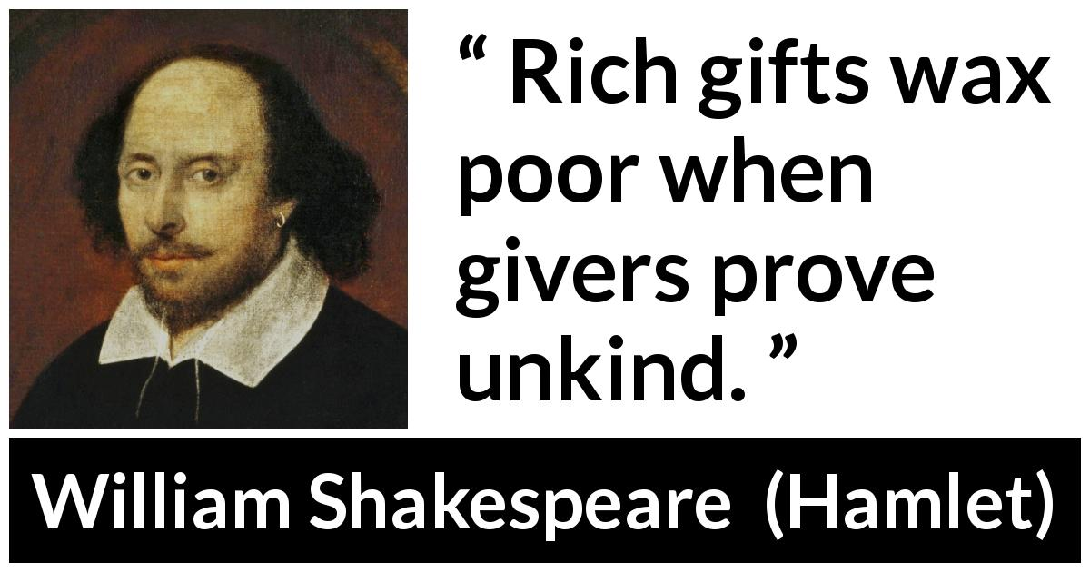 "William Shakespeare about generosity (""Hamlet"", 1623) - Rich gifts wax poor when givers prove unkind."