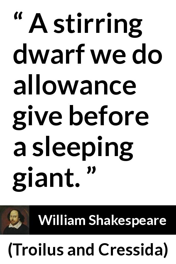 "William Shakespeare about giant (""Troilus and Cressida"", 1609) - A stirring dwarf we do allowance give before a sleeping giant."