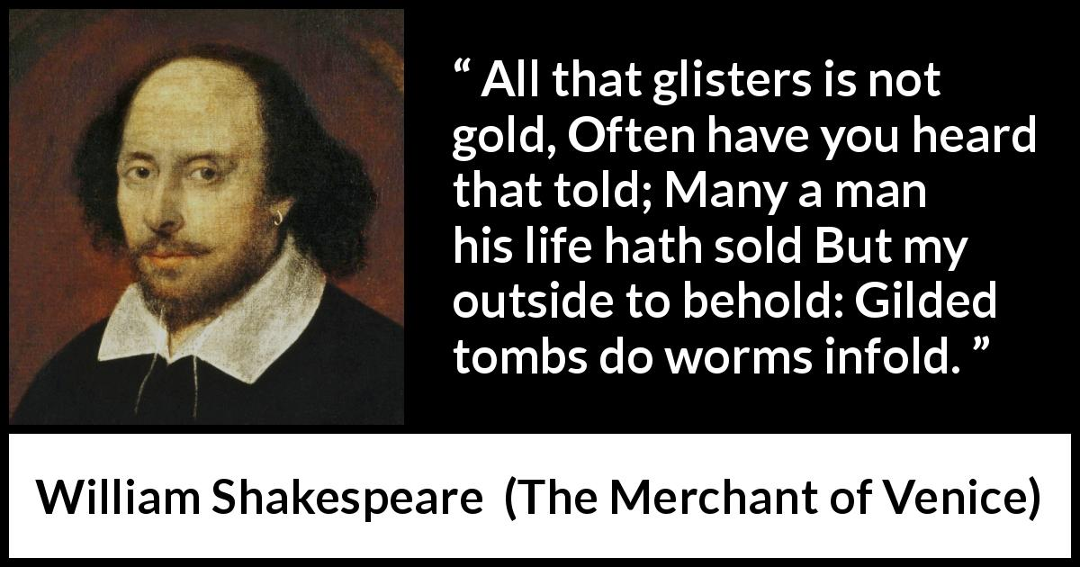 "William Shakespeare about gold (""The Merchant of Venice"", 1600) - All that glisters is not gold, Often have you heard that told; Many a man his life hath sold But my outside to behold: Gilded tombs do worms infold."