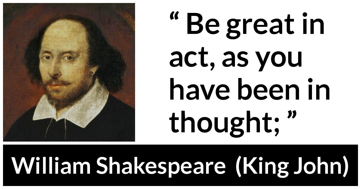 "William Shakespeare about greatness (""King John"", 1623) - Be great in act, as you have been in thought;"