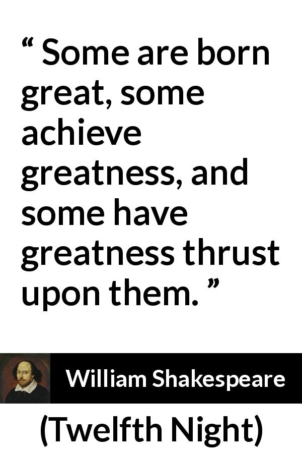 William Shakespeare quote about greatness from Twelfth Night (1623) - Some are born great, some achieve greatness, and some have greatness thrust upon them.