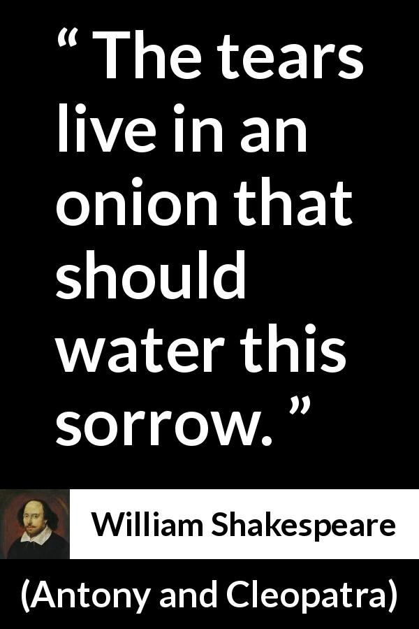 "William Shakespeare about pretending (""Antony and Cleopatra"", 1623) - The tears live in an onion that should water this sorrow."