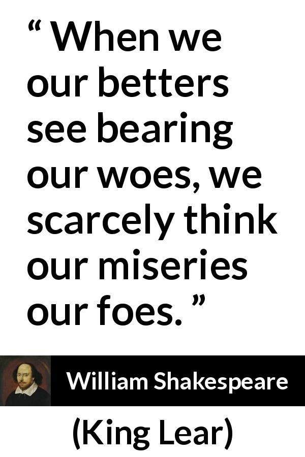 "William Shakespeare about grief (""King Lear"", 1623) - When we our betters see bearing our woes, we scarcely think our miseries our foes."