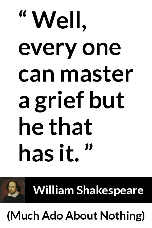 "William Shakespeare about grief (""Much Ado About Nothing"", 1600) - Well, every one can master a grief but he that has it."