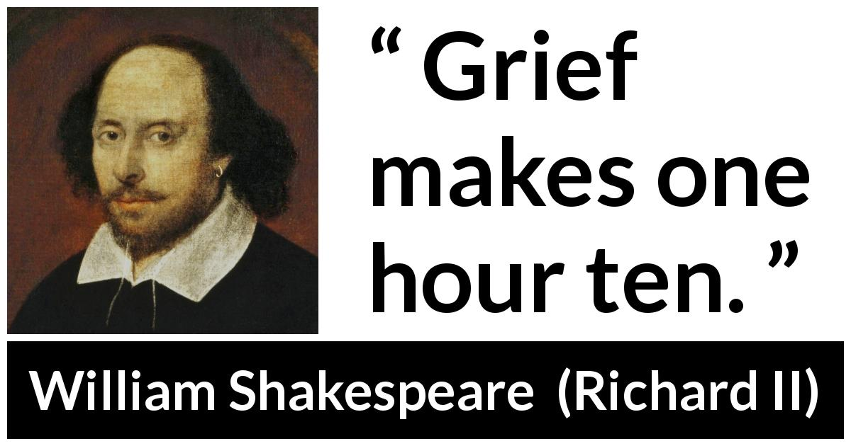William Shakespeare quote about grief from Richard II (1595) - Grief makes one hour ten.