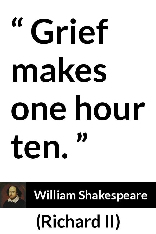 "William Shakespeare about grief (""Richard II"", 1595) - Grief makes one hour ten."
