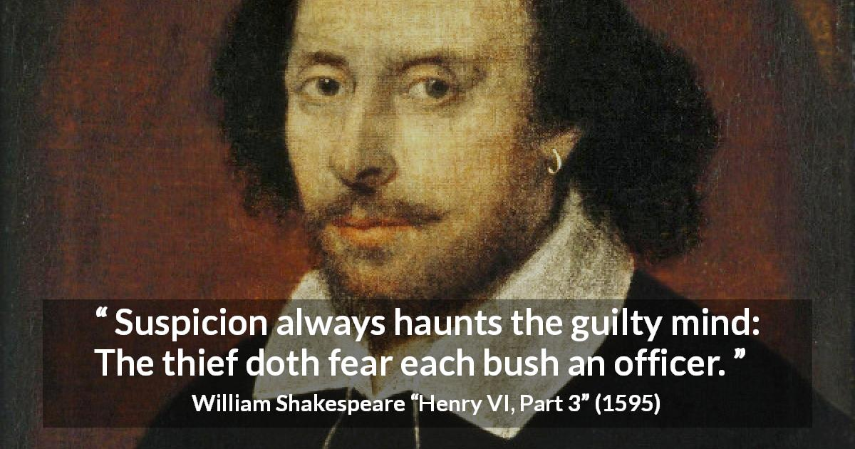 William Shakespeare quote about guilt from Henry VI, Part 3 - Suspicion always haunts the guilty mind: The thief doth fear each bush an officer.