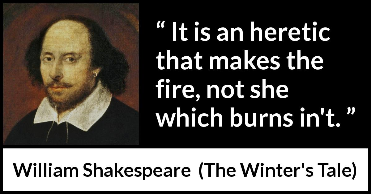 "William Shakespeare about guilt (""The Winter's Tale"", 1623) - It is an heretic that makes the fire, not she which burns in't."