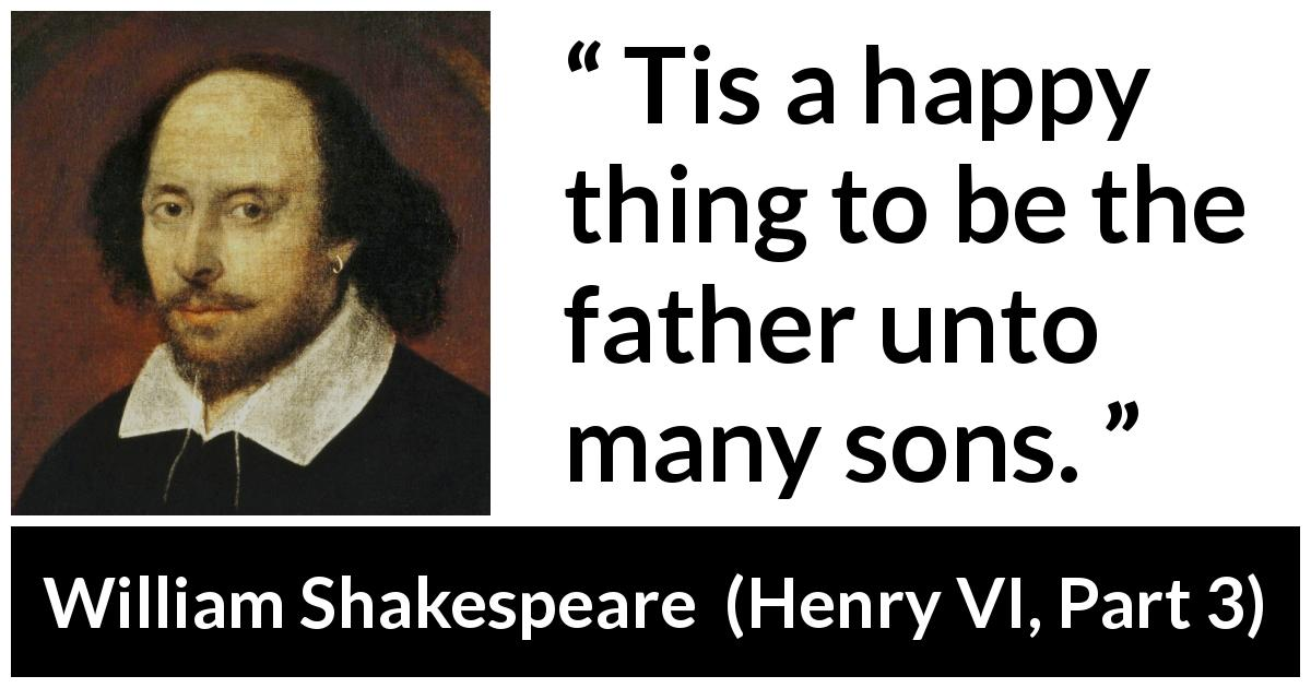 William Shakespeare - Henry VI, Part 3 - Tis a happy thing to be the father unto many sons.
