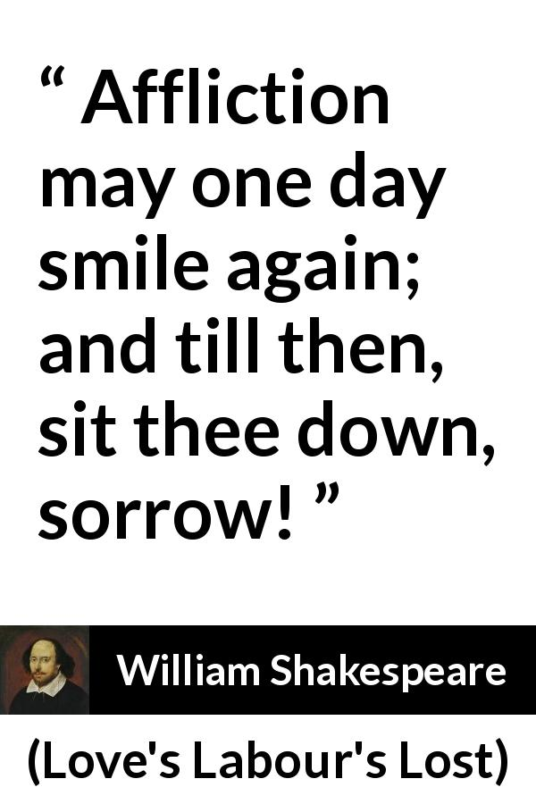"William Shakespeare about happiness (""Love's Labour's Lost"", 1598) - Affliction may one day smile again; and till then, sit thee down, sorrow!"