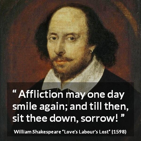 William Shakespeare quote about happiness from Love's Labour's Lost (1598) - Affliction may one day smile again; and till then, sit thee down, sorrow!