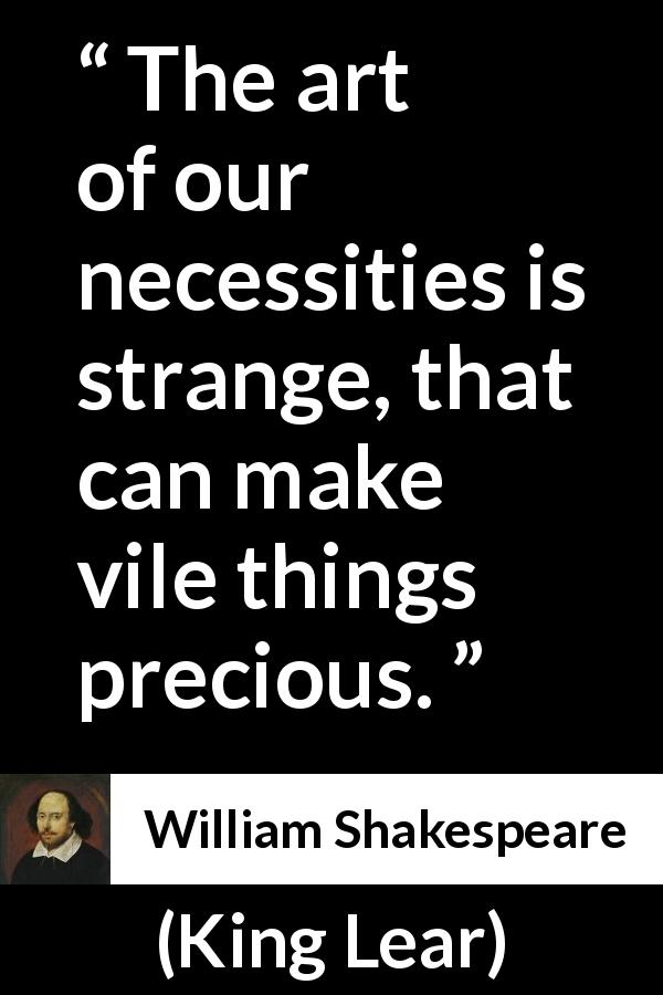 "William Shakespeare about hate (""King Lear"", 1623) - The art of our necessities is strange, that can make vile things precious."