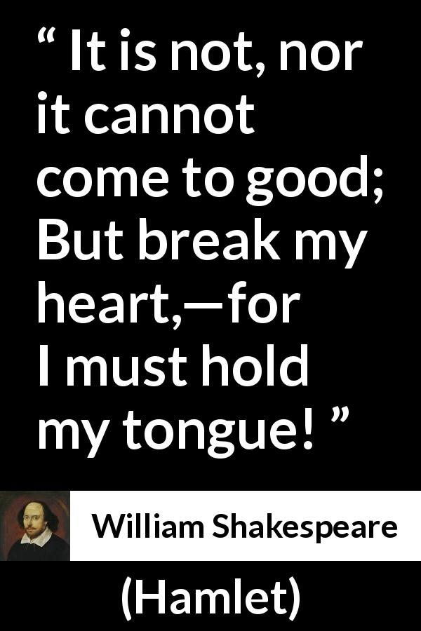 William Shakespeare quote about heart from Hamlet (1623) - It is not, nor it cannot come to good; But break my heart,—for I must hold my tongue!