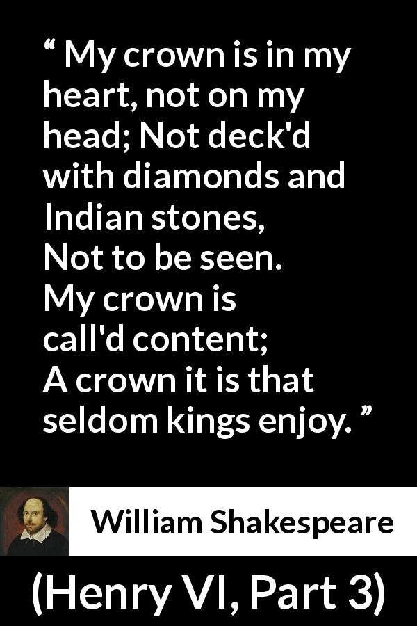 "William Shakespeare about heart (""Henry VI, Part 3"", 1595) - My crown is in my heart, not on my head;